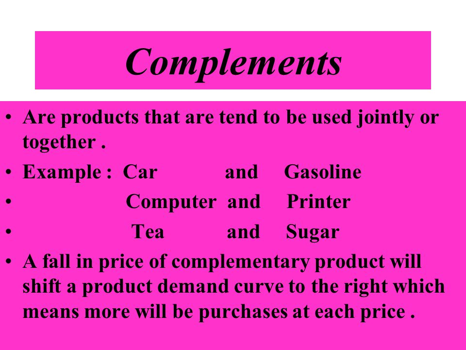 Complements Are products that are tend to be used jointly or together. Example : Car and Gasoline Computer and Printer Tea and Sugar A fall in price o