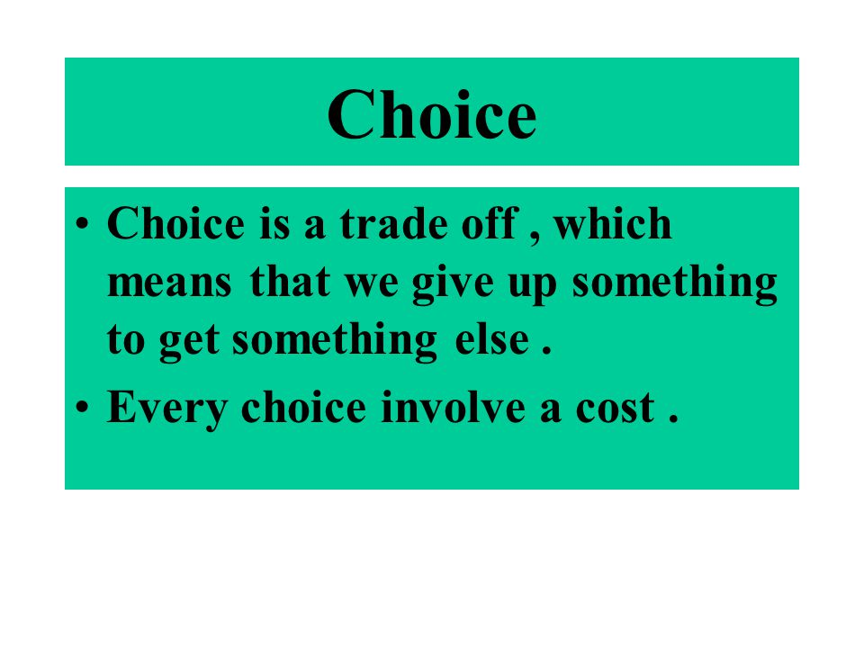 Choice Choice is a trade off, which means that we give up something to get something else. Every choice involve a cost.