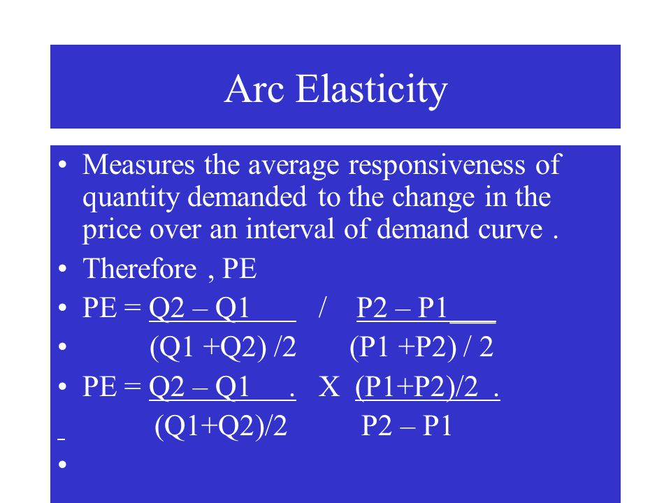 Arc Elasticity Measures the average responsiveness of quantity demanded to the change in the price over an interval of demand curve. Therefore, PE PE