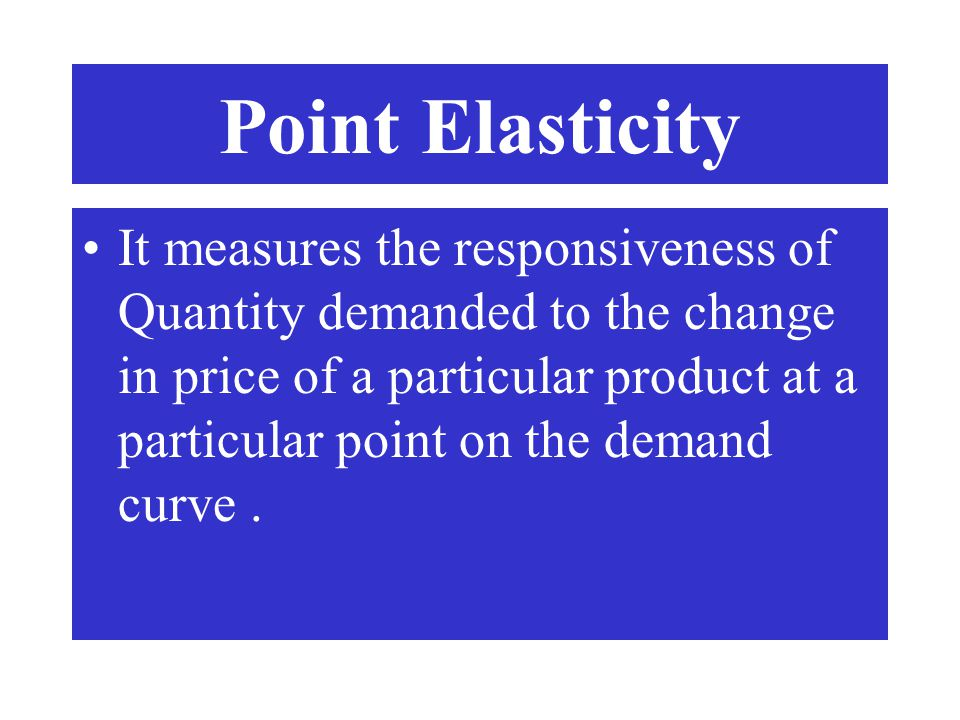 Point Elasticity It measures the responsiveness of Quantity demanded to the change in price of a particular product at a particular point on the deman