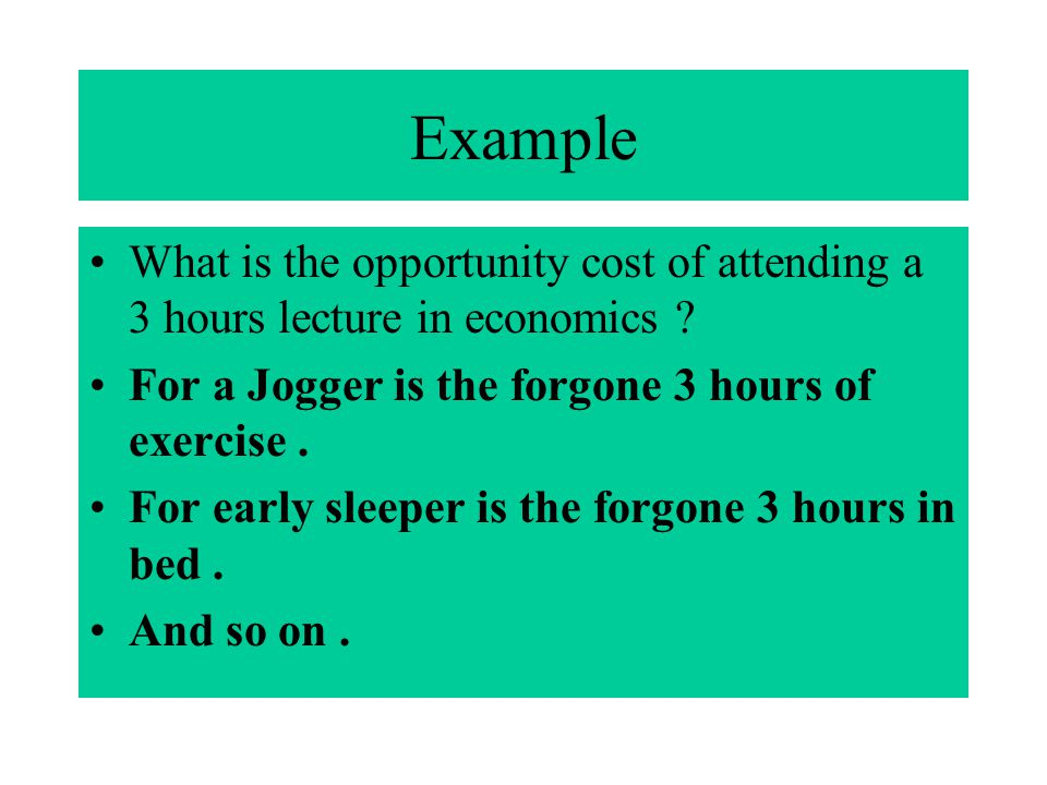 Example What is the opportunity cost of attending a 3 hours lecture in economics ? For a Jogger is the forgone 3 hours of exercise. For early sleeper