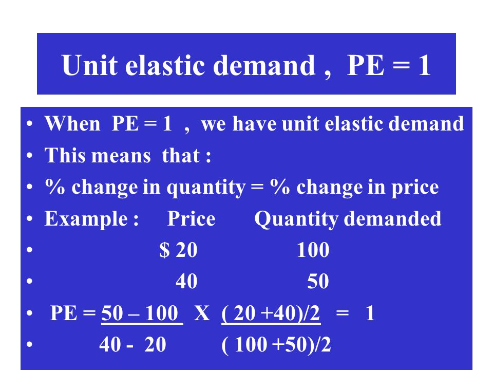 Unit elastic demand, PE = 1 When PE = 1, we have unit elastic demand This means that : % change in quantity = % change in price Example : Price Quanti