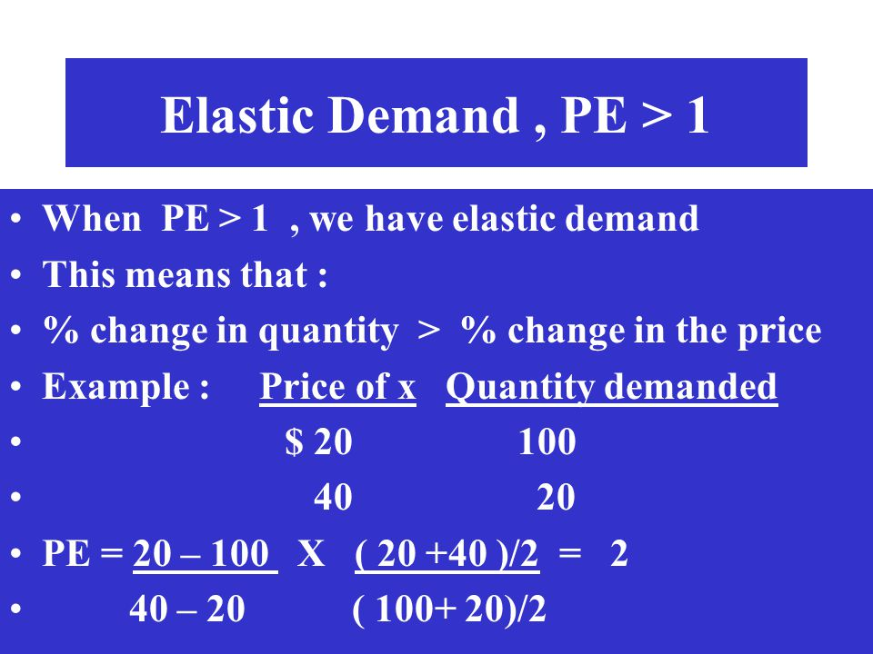 Elastic Demand, PE > 1 When PE > 1, we have elastic demand This means that : % change in quantity > % change in the price Example : Price of x Quantit
