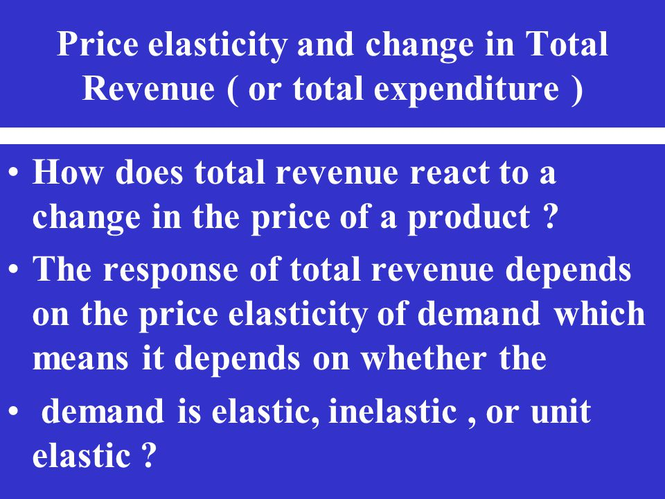 Price elasticity and change in Total Revenue ( or total expenditure ) How does total revenue react to a change in the price of a product ? The respons
