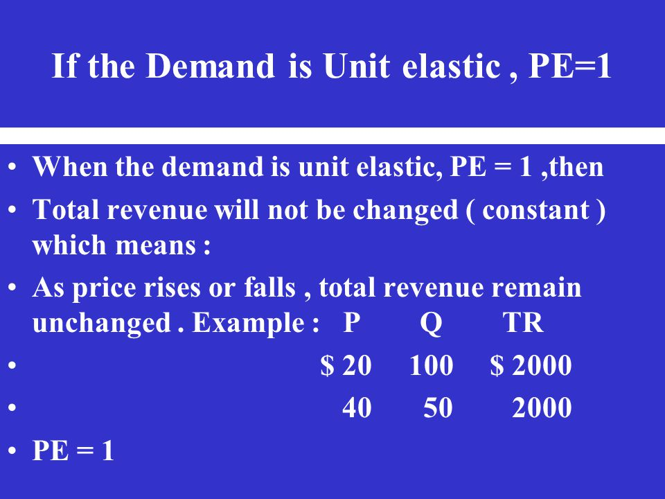 If the Demand is Unit elastic, PE=1 When the demand is unit elastic, PE = 1,then Total revenue will not be changed ( constant ) which means : As price