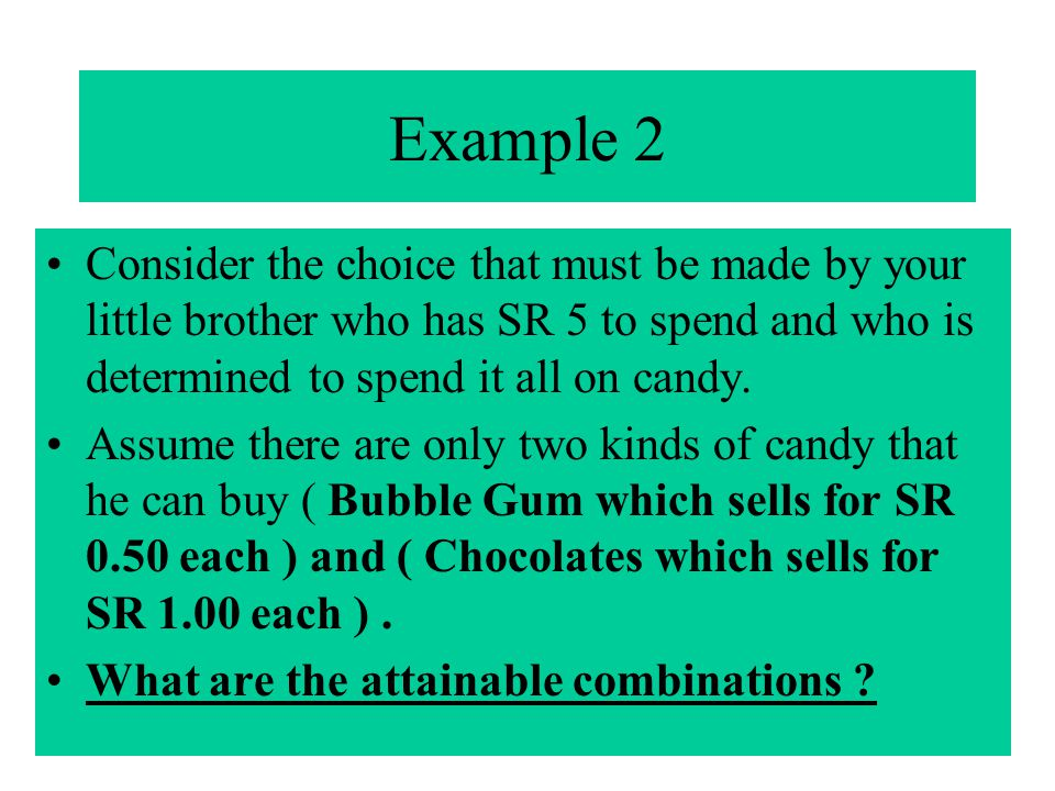 Example 2 Consider the choice that must be made by your little brother who has SR 5 to spend and who is determined to spend it all on candy. Assume th