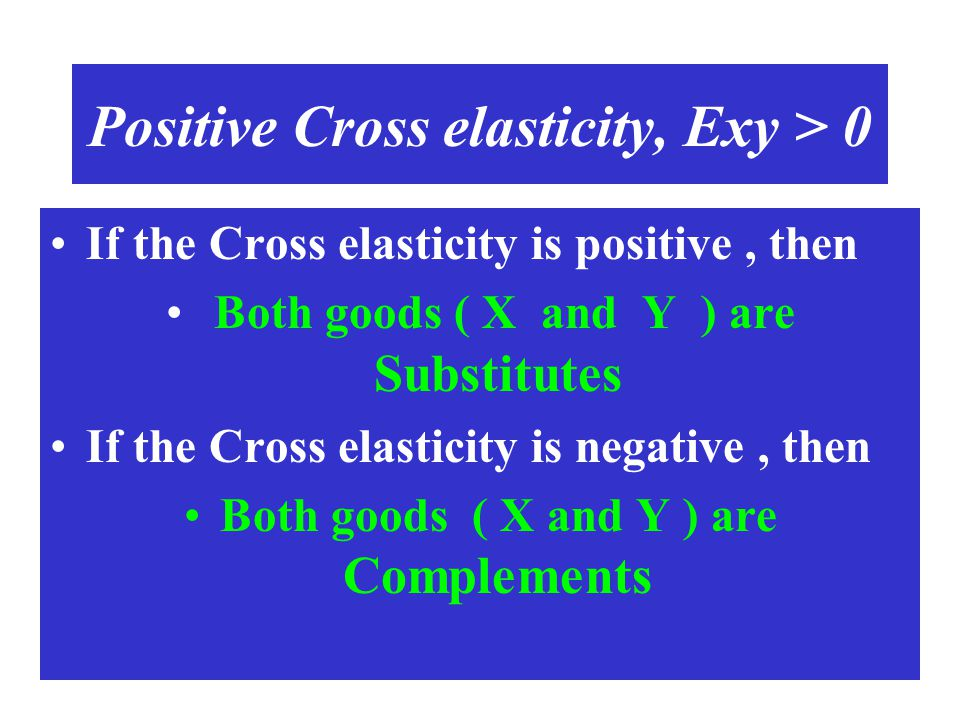 Positive Cross elasticity, Exy > 0 If the Cross elasticity is positive, then Both goods ( X and Y ) are Substitutes If the Cross elasticity is negativ