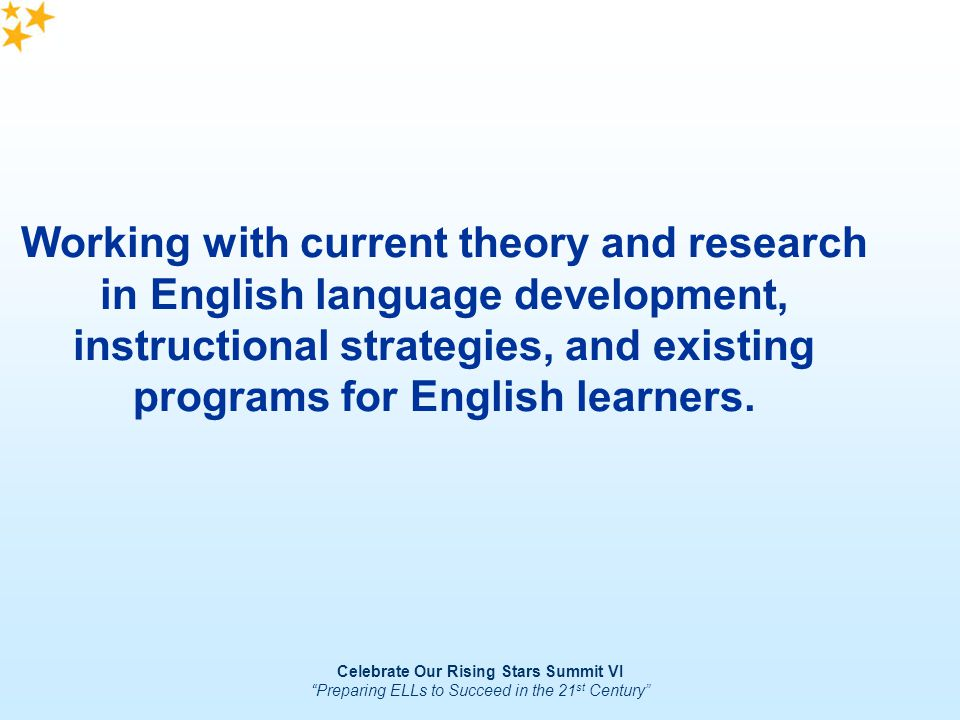 Celebrate Our Rising Stars Summit VI Preparing ELLs to Succeed in the 21 st Century Working with current theory and research in English language devel