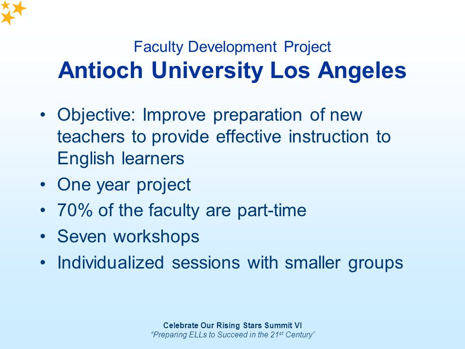 Celebrate Our Rising Stars Summit VI Preparing ELLs to Succeed in the 21 st Century Faculty Development Project Antioch University Los Angeles Objecti