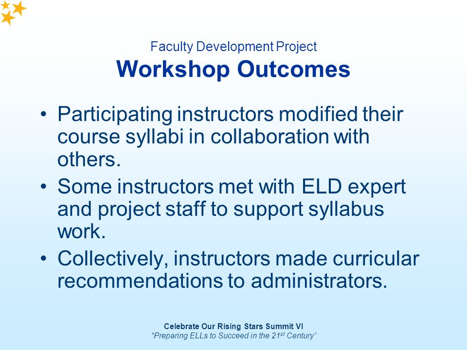 Celebrate Our Rising Stars Summit VI Preparing ELLs to Succeed in the 21 st Century Faculty Development Project Workshop Outcomes Participating instru