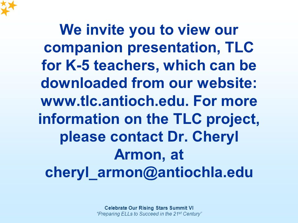 Celebrate Our Rising Stars Summit VI Preparing ELLs to Succeed in the 21 st Century We invite you to view our companion presentation, TLC for K-5 teac
