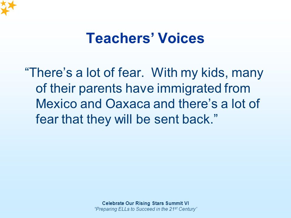 Celebrate Our Rising Stars Summit VI Preparing ELLs to Succeed in the 21 st Century Teachers Voices Theres a lot of fear. With my kids, many of their