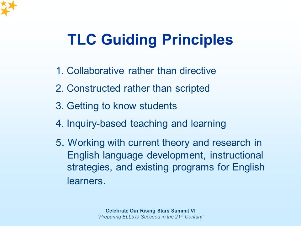 Celebrate Our Rising Stars Summit VI Preparing ELLs to Succeed in the 21 st Century TLC Guiding Principles 5. Working with current theory and research
