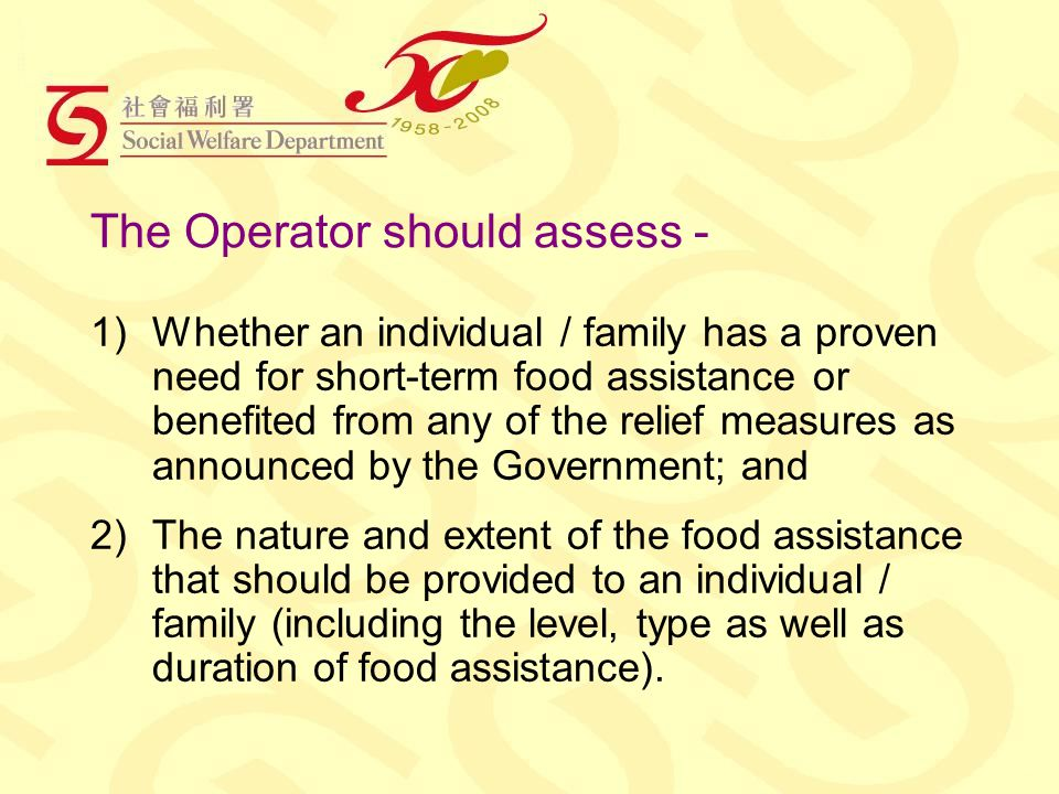 The Operator should assess - 1)Whether an individual / family has a proven need for short-term food assistance or benefited from any of the relief measures as announced by the Government; and 2)The nature and extent of the food assistance that should be provided to an individual / family (including the level, type as well as duration of food assistance).
