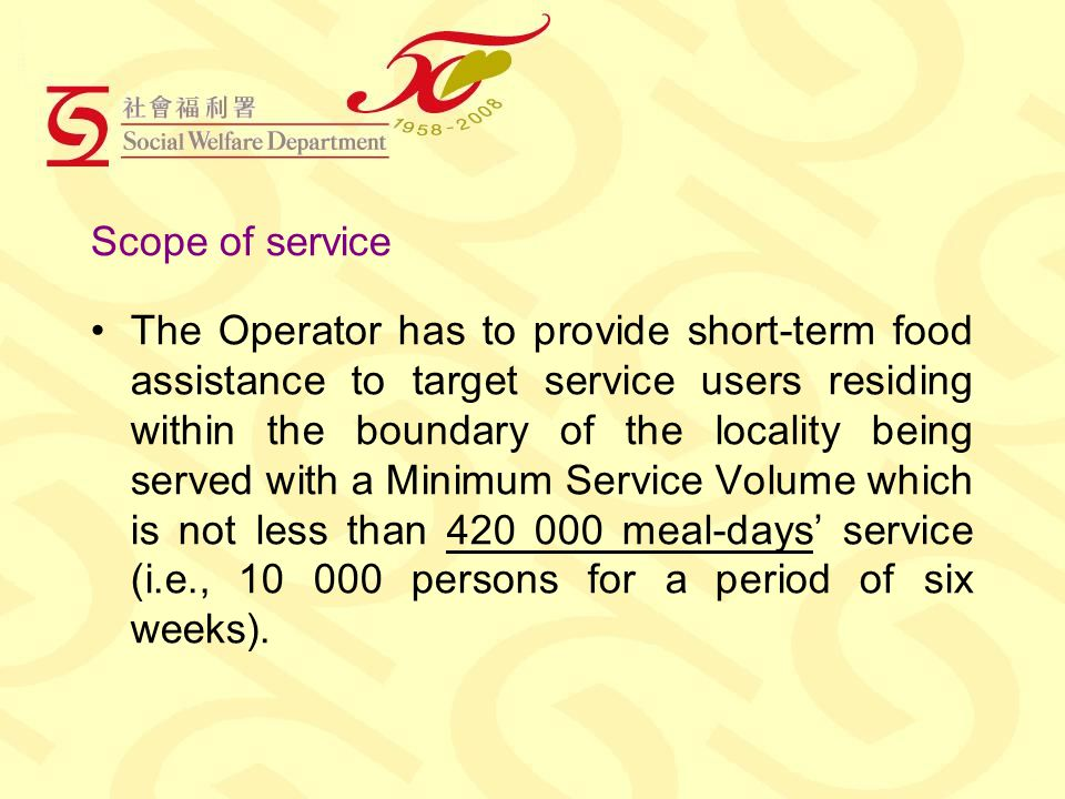 Scope of service The Operator has to provide short-term food assistance to target service users residing within the boundary of the locality being served with a Minimum Service Volume which is not less than 420 000 meal-days service (i.e., 10 000 persons for a period of six weeks).