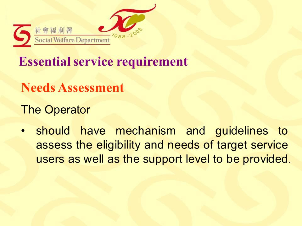 Essential service requirement Needs Assessment The Operator should have mechanism and guidelines to assess the eligibility and needs of target service users as well as the support level to be provided.