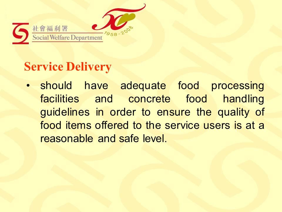 Service Delivery should have adequate food processing facilities and concrete food handling guidelines in order to ensure the quality of food items offered to the service users is at a reasonable and safe level.
