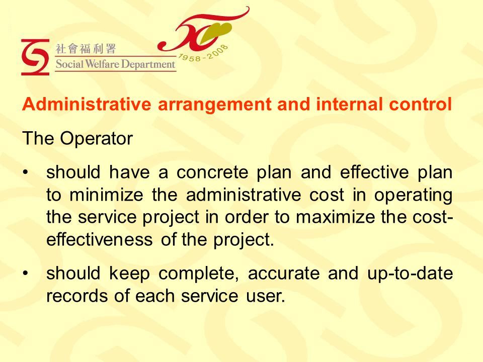 Administrative arrangement and internal control The Operator should have a concrete plan and effective plan to minimize the administrative cost in operating the service project in order to maximize the cost- effectiveness of the project.