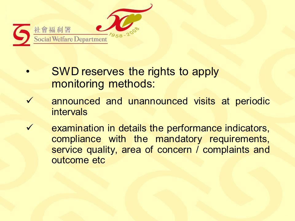 SWD reserves the rights to apply monitoring methods: announced and unannounced visits at periodic intervals examination in details the performance indicators, compliance with the mandatory requirements, service quality, area of concern / complaints and outcome etc