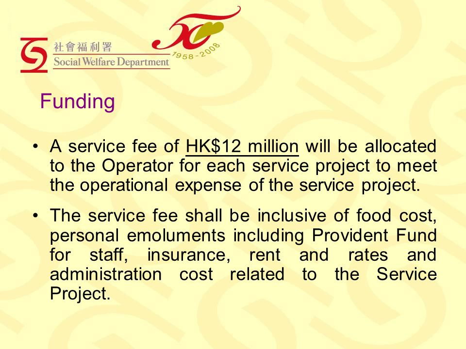 Funding A service fee of HK$12 million will be allocated to the Operator for each service project to meet the operational expense of the service project.