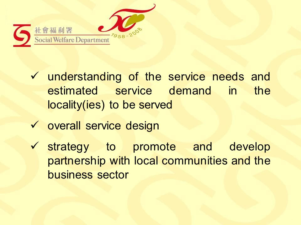 understanding of the service needs and estimated service demand in the locality(ies) to be served overall service design strategy to promote and develop partnership with local communities and the business sector