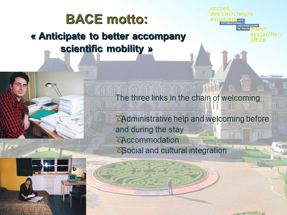 BACE motto: « Anticipate to better accompany scientific mobility » The three links in the chain of welcoming Administrative help and welcoming before