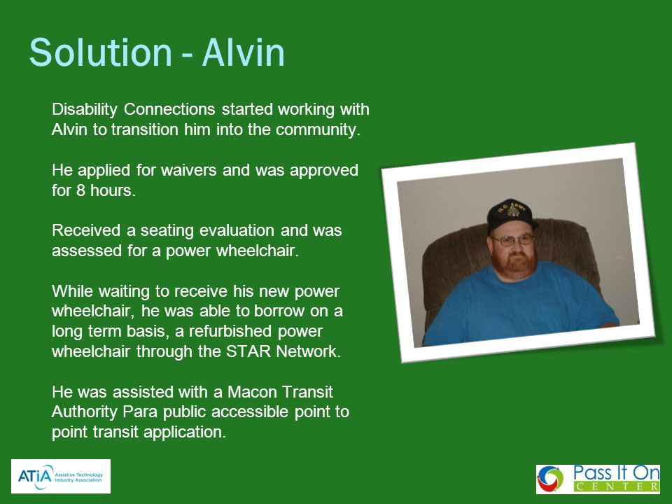 Solution - Alvin Disability Connections started working with Alvin to transition him into the community. He applied for waivers and was approved for 8