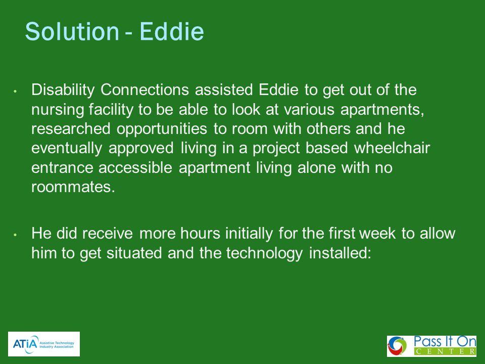 Disability Connections assisted Eddie to get out of the nursing facility to be able to look at various apartments, researched opportunities to room wi