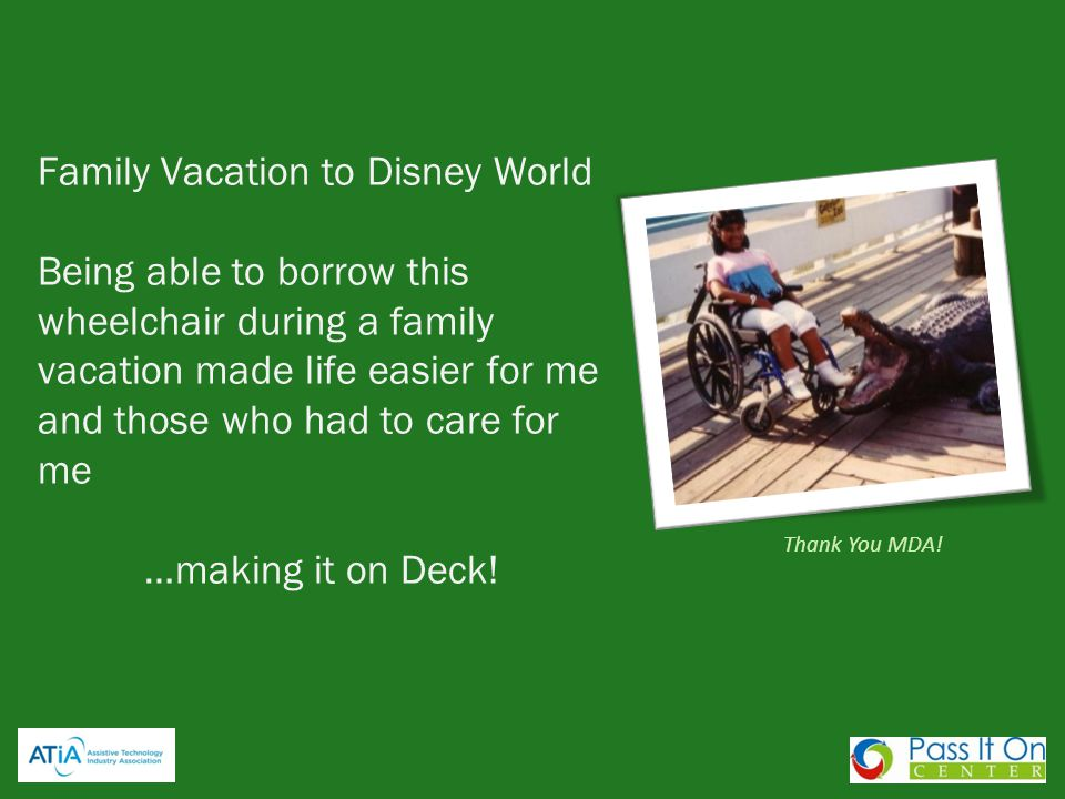 Family Vacation to Disney World Being able to borrow this wheelchair during a family vacation made life easier for me and those who had to care for me