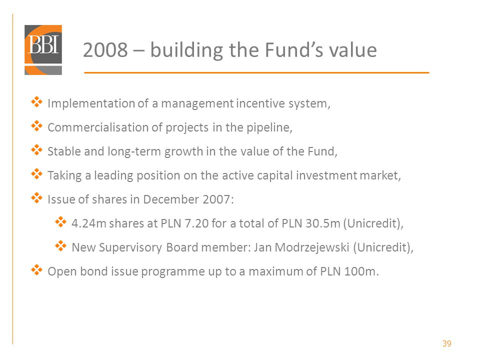 39 2008 – building the Funds value Implementation of a management incentive system, Commercialisation of projects in the pipeline, Stable and long-term growth in the value of the Fund, Taking a leading position on the active capital investment market, Issue of shares in December 2007: 4.24m shares at PLN 7.20 for a total of PLN 30.5m (Unicredit), New Supervisory Board member: Jan Modrzejewski (Unicredit), Open bond issue programme up to a maximum of PLN 100m.