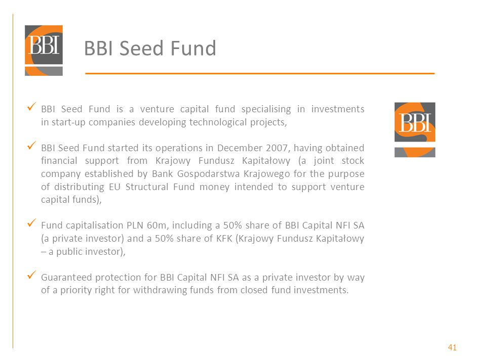 41 BBI Seed Fund BBI Seed Fund is a venture capital fund specialising in investments in start-up companies developing technological projects, BBI Seed Fund started its operations in December 2007, having obtained financial support from Krajowy Fundusz Kapitałowy (a joint stock company established by Bank Gospodarstwa Krajowego for the purpose of distributing EU Structural Fund money intended to support venture capital funds), Fund capitalisation PLN 60m, including a 50% share of BBI Capital NFI SA (a private investor) and a 50% share of KFK (Krajowy Fundusz Kapitałowy – a public investor), Guaranteed protection for BBI Capital NFI SA as a private investor by way of a priority right for withdrawing funds from closed fund investments.