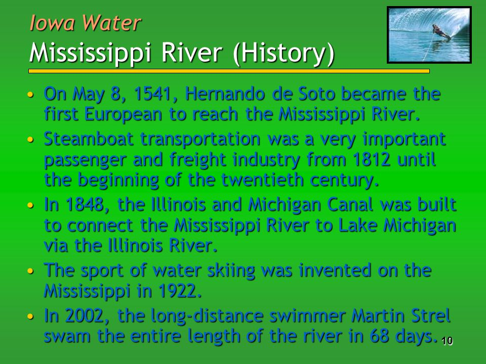 10 Iowa Water Mississippi River (History) On May 8, 1541, Hernando de Soto became the first European to reach the Mississippi River.On May 8, 1541, Hernando de Soto became the first European to reach the Mississippi River.