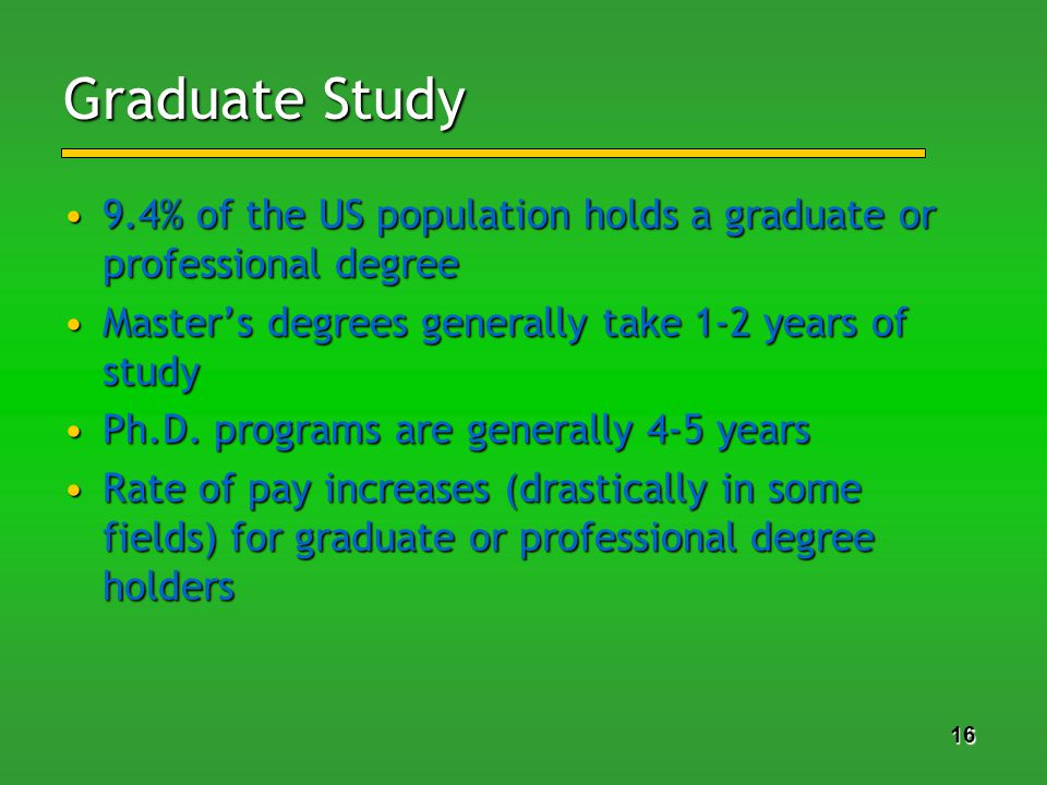 16 Graduate Study 9.4% of the US population holds a graduate or professional degree9.4% of the US population holds a graduate or professional degree Masters degrees generally take 1-2 years of studyMasters degrees generally take 1-2 years of study Ph.D.