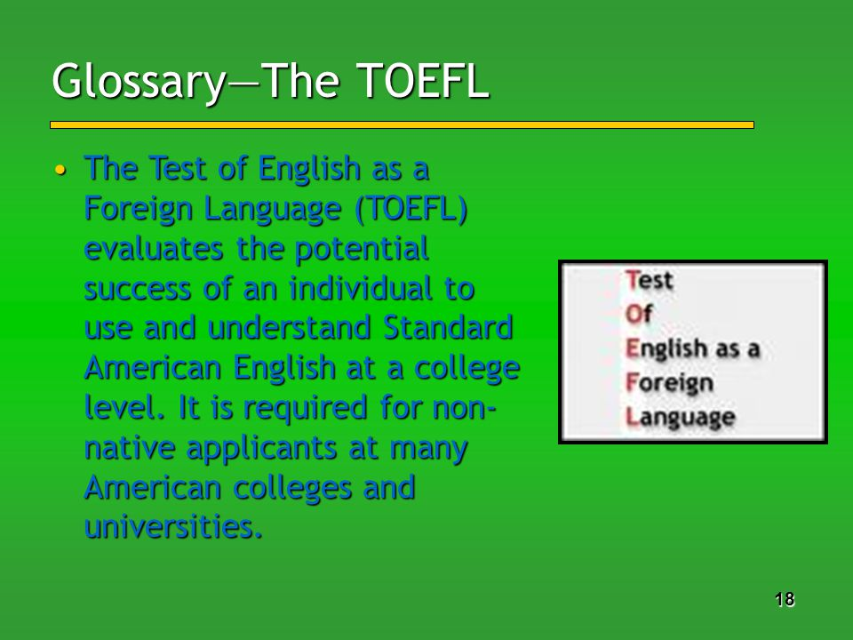 18 GlossaryThe TOEFL The Test of English as a Foreign Language (TOEFL) evaluates the potential success of an individual to use and understand Standard American English at a college level.