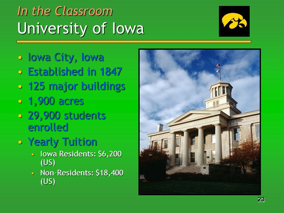 23 In the Classroom University of Iowa Iowa City, IowaIowa City, Iowa Established in 1847Established in 1847 125 major buildings125 major buildings 1,900 acres1,900 acres 29,900 students enrolled29,900 students enrolled Yearly TuitionYearly Tuition Iowa Residents: $6,200 (US) Iowa Residents: $6,200 (US) Non-Residents: $18,400 (US) Non-Residents: $18,400 (US)