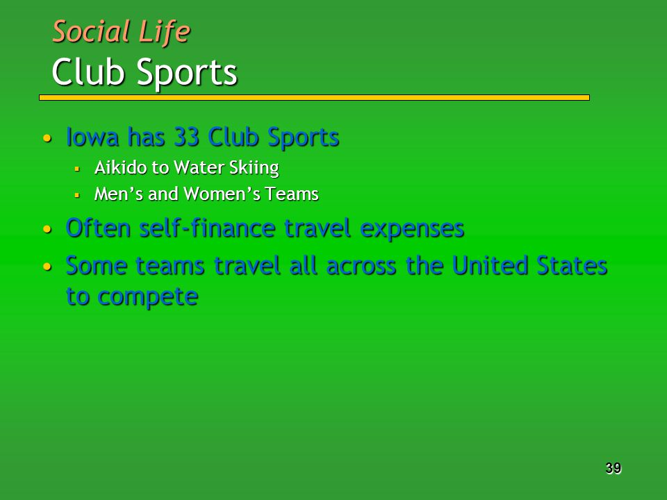 39 Iowa has 33 Club SportsIowa has 33 Club Sports Aikido to Water Skiing Aikido to Water Skiing Mens and Womens Teams Mens and Womens Teams Often self-finance travel expensesOften self-finance travel expenses Some teams travel all across the United States to competeSome teams travel all across the United States to compete Social Life Club Sports