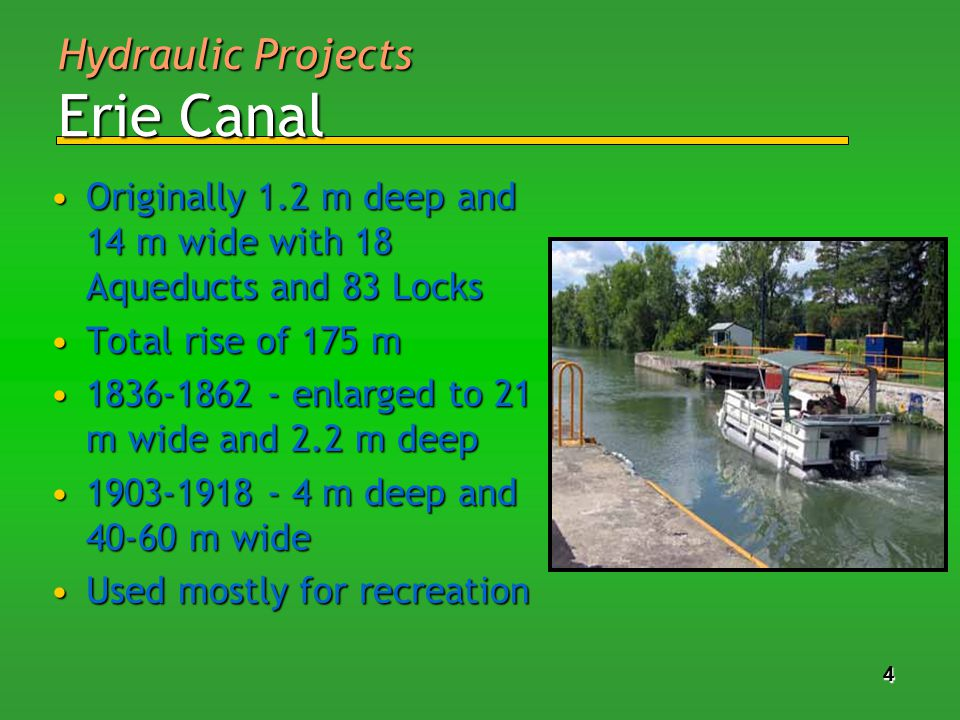 4 44 4 4 44 4 Hydraulic Projects Erie Canal Originally 1.2 m deep and 14 m wide with 18 Aqueducts and 83 LocksOriginally 1.2 m deep and 14 m wide with 18 Aqueducts and 83 Locks Total rise of 175 mTotal rise of 175 m 1836-1862 - enlarged to 21 m wide and 2.2 m deep1836-1862 - enlarged to 21 m wide and 2.2 m deep 1903-1918 - 4 m deep and 40-60 m wide1903-1918 - 4 m deep and 40-60 m wide Used mostly for recreationUsed mostly for recreation