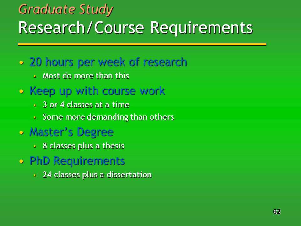 62 Graduate Study Research/Course Requirements 20 hours per week of research20 hours per week of research Most do more than this Most do more than this Keep up with course workKeep up with course work 3 or 4 classes at a time 3 or 4 classes at a time Some more demanding than others Some more demanding than others Masters DegreeMasters Degree 8 classes plus a thesis 8 classes plus a thesis PhD RequirementsPhD Requirements 24 classes plus a dissertation 24 classes plus a dissertation