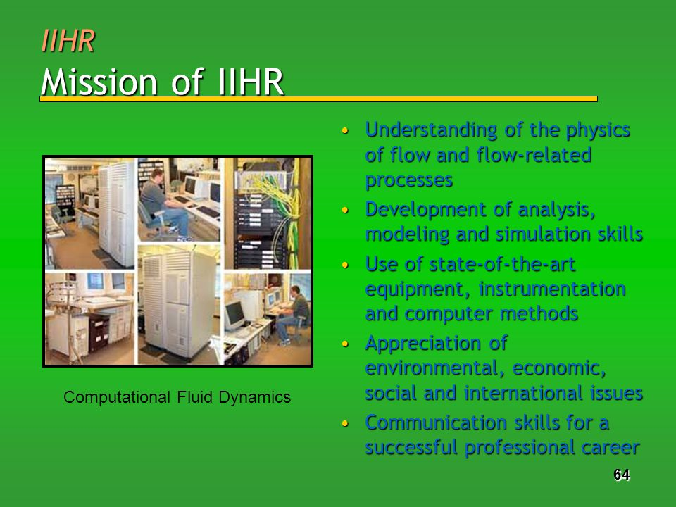 64 IIHR Mission of IIHR Understanding of the physics of flow and flow-related processesUnderstanding of the physics of flow and flow-related processes Development of analysis, modeling and simulation skillsDevelopment of analysis, modeling and simulation skills Use of state-of-the-art equipment, instrumentation and computer methodsUse of state-of-the-art equipment, instrumentation and computer methods Appreciation of environmental, economic, social and international issuesAppreciation of environmental, economic, social and international issues Communication skills for a successful professional careerCommunication skills for a successful professional career 64 Computational Fluid Dynamics