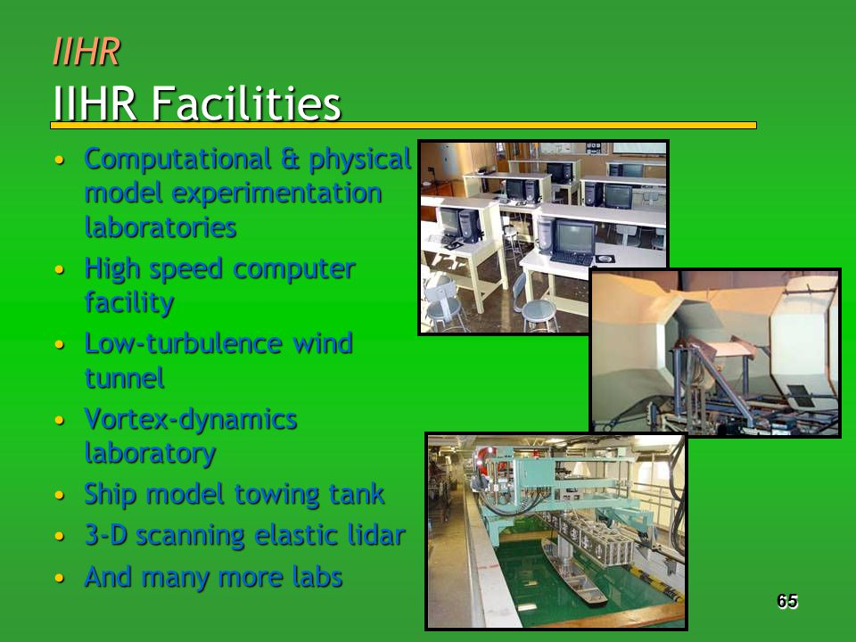 65 IIHR IIHR Facilities Computational & physical model experimentation laboratoriesComputational & physical model experimentation laboratories High speed computer facilityHigh speed computer facility Low-turbulence wind tunnelLow-turbulence wind tunnel Vortex-dynamics laboratoryVortex-dynamics laboratory Ship model towing tankShip model towing tank 3-D scanning elastic lidar3-D scanning elastic lidar And many more labsAnd many more labs 65