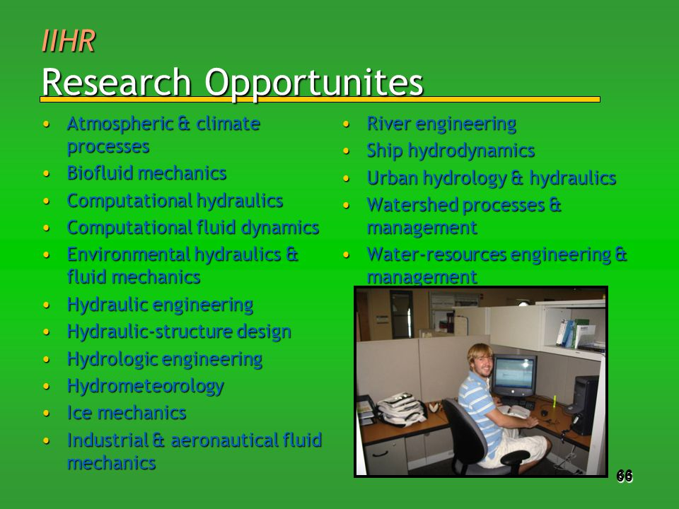 66 IIHR Research Opportunites Atmospheric & climate processesAtmospheric & climate processes Biofluid mechanicsBiofluid mechanics Computational hydraulicsComputational hydraulics Computational fluid dynamicsComputational fluid dynamics Environmental hydraulics & fluid mechanicsEnvironmental hydraulics & fluid mechanics Hydraulic engineeringHydraulic engineering Hydraulic-structure designHydraulic-structure design Hydrologic engineeringHydrologic engineering HydrometeorologyHydrometeorology Ice mechanicsIce mechanics Industrial & aeronautical fluid mechanicsIndustrial & aeronautical fluid mechanics River engineeringRiver engineering Ship hydrodynamicsShip hydrodynamics Urban hydrology & hydraulicsUrban hydrology & hydraulics Watershed processes & managementWatershed processes & management Water-resources engineering & managementWater-resources engineering & management 66