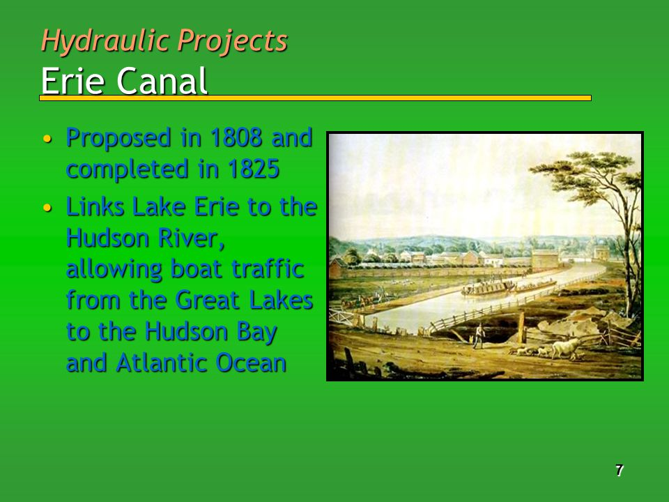 7 77 7 7 77 7 Hydraulic Projects Erie Canal Proposed in 1808 and completed in 1825Proposed in 1808 and completed in 1825 Links Lake Erie to the Hudson River, allowing boat traffic from the Great Lakes to the Hudson Bay and Atlantic OceanLinks Lake Erie to the Hudson River, allowing boat traffic from the Great Lakes to the Hudson Bay and Atlantic Ocean