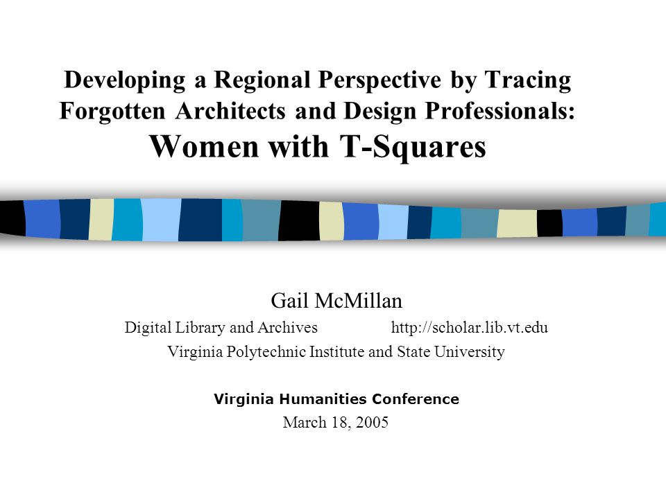 Developing a Regional Perspective by Tracing Forgotten Architects and Design Professionals: Women with T-Squares Gail McMillan Digital Library and Arc