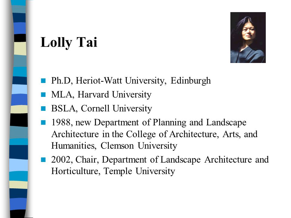 Lolly Tai Ph.D, Heriot-Watt University, Edinburgh MLA, Harvard University BSLA, Cornell University 1988, new Department of Planning and Landscape Architecture in the College of Architecture, Arts, and Humanities, Clemson University 2002, Chair, Department of Landscape Architecture and Horticulture, Temple University