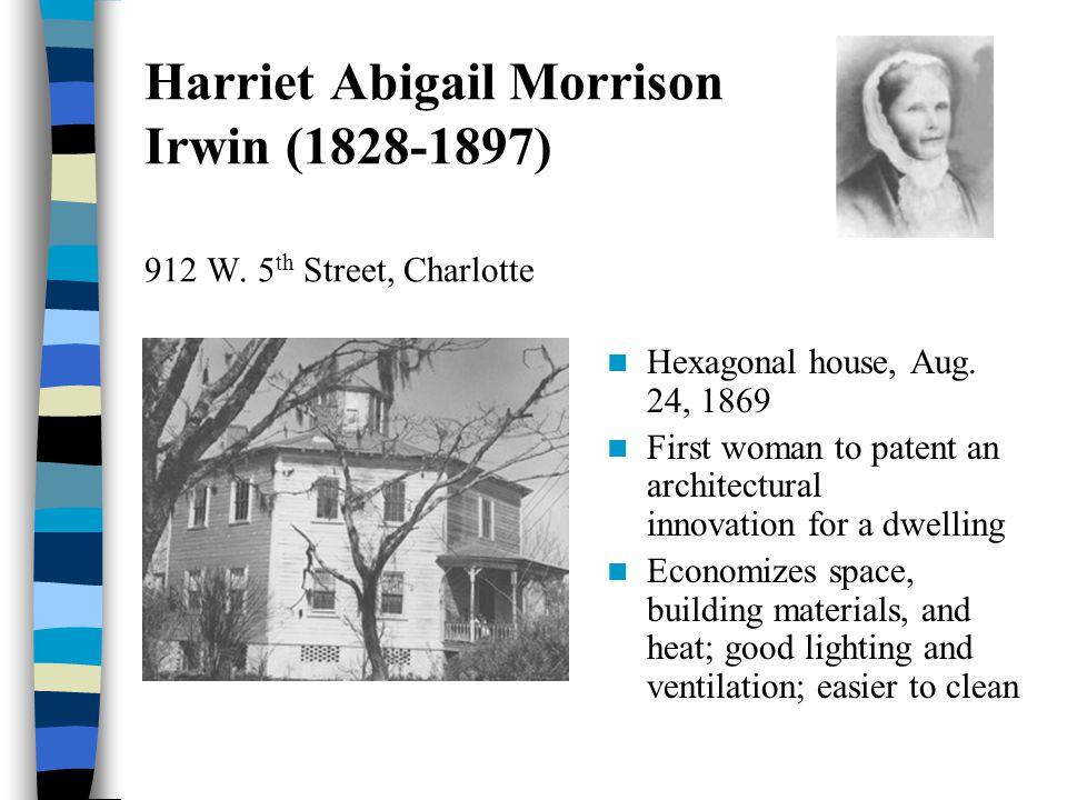 Harriet Abigail Morrison Irwin (1828-1897) 912 W. 5 th Street, Charlotte Hexagonal house, Aug. 24, 1869 First woman to patent an architectural innovat