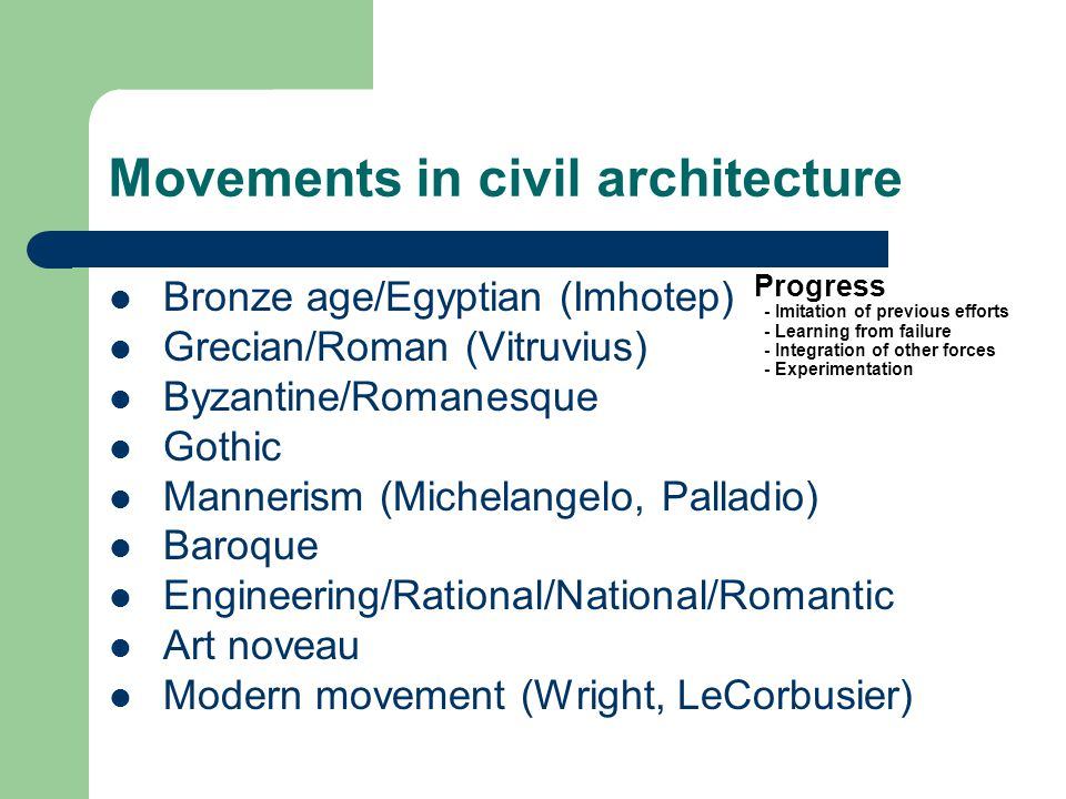 Movements in civil architecture Bronze age/Egyptian (Imhotep) Grecian/Roman (Vitruvius) Byzantine/Romanesque Gothic Mannerism (Michelangelo, Palladio) Baroque Engineering/Rational/National/Romantic Art noveau Modern movement (Wright, LeCorbusier) Progress - Imitation of previous efforts - Learning from failure - Integration of other forces - Experimentation