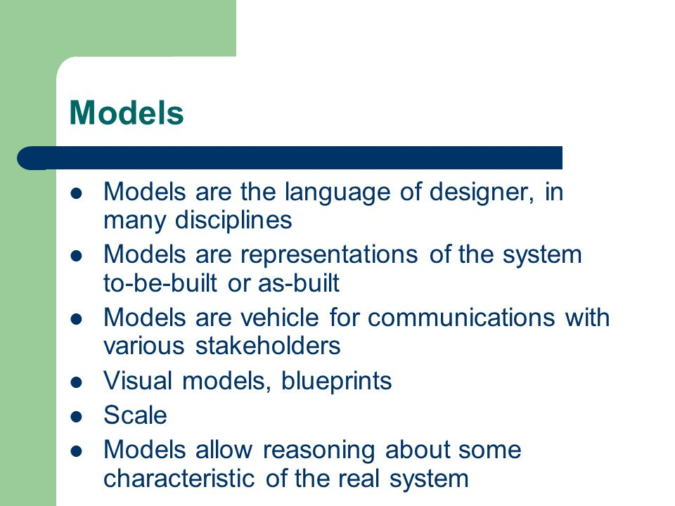 Models Models are the language of designer, in many disciplines Models are representations of the system to-be-built or as-built Models are vehicle for communications with various stakeholders Visual models, blueprints Scale Models allow reasoning about some characteristic of the real system