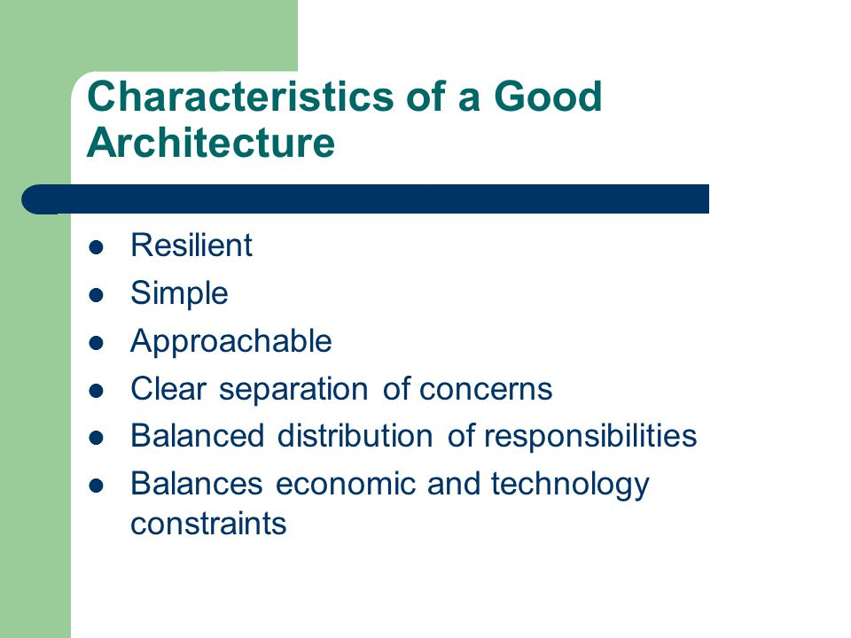 Characteristics of a Good Architecture Resilient Simple Approachable Clear separation of concerns Balanced distribution of responsibilities Balances economic and technology constraints