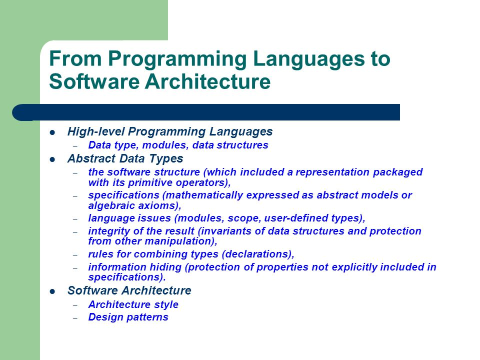 From Programming Languages to Software Architecture High-level Programming Languages – Data type, modules, data structures Abstract Data Types – the software structure (which included a representation packaged with its primitive operators), – specifications (mathematically expressed as abstract models or algebraic axioms), – language issues (modules, scope, user-defined types), – integrity of the result (invariants of data structures and protection from other manipulation), – rules for combining types (declarations), – information hiding (protection of properties not explicitly included in specifications).