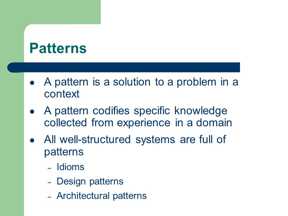 Patterns A pattern is a solution to a problem in a context A pattern codifies specific knowledge collected from experience in a domain All well-structured systems are full of patterns – Idioms – Design patterns – Architectural patterns